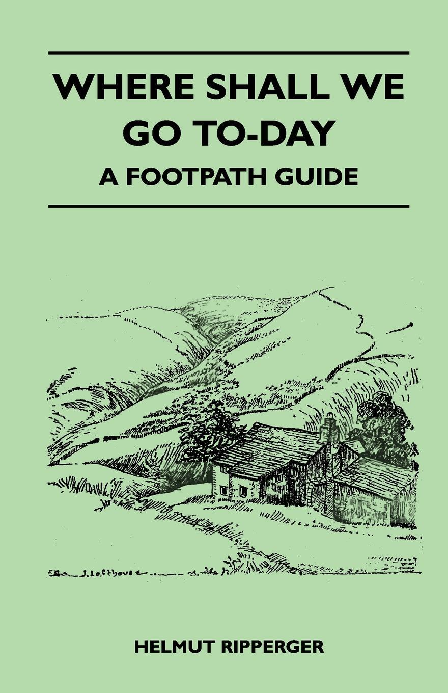 Where Shall We Go To-Day - A Footpath Guide. Jessica Lofthouse