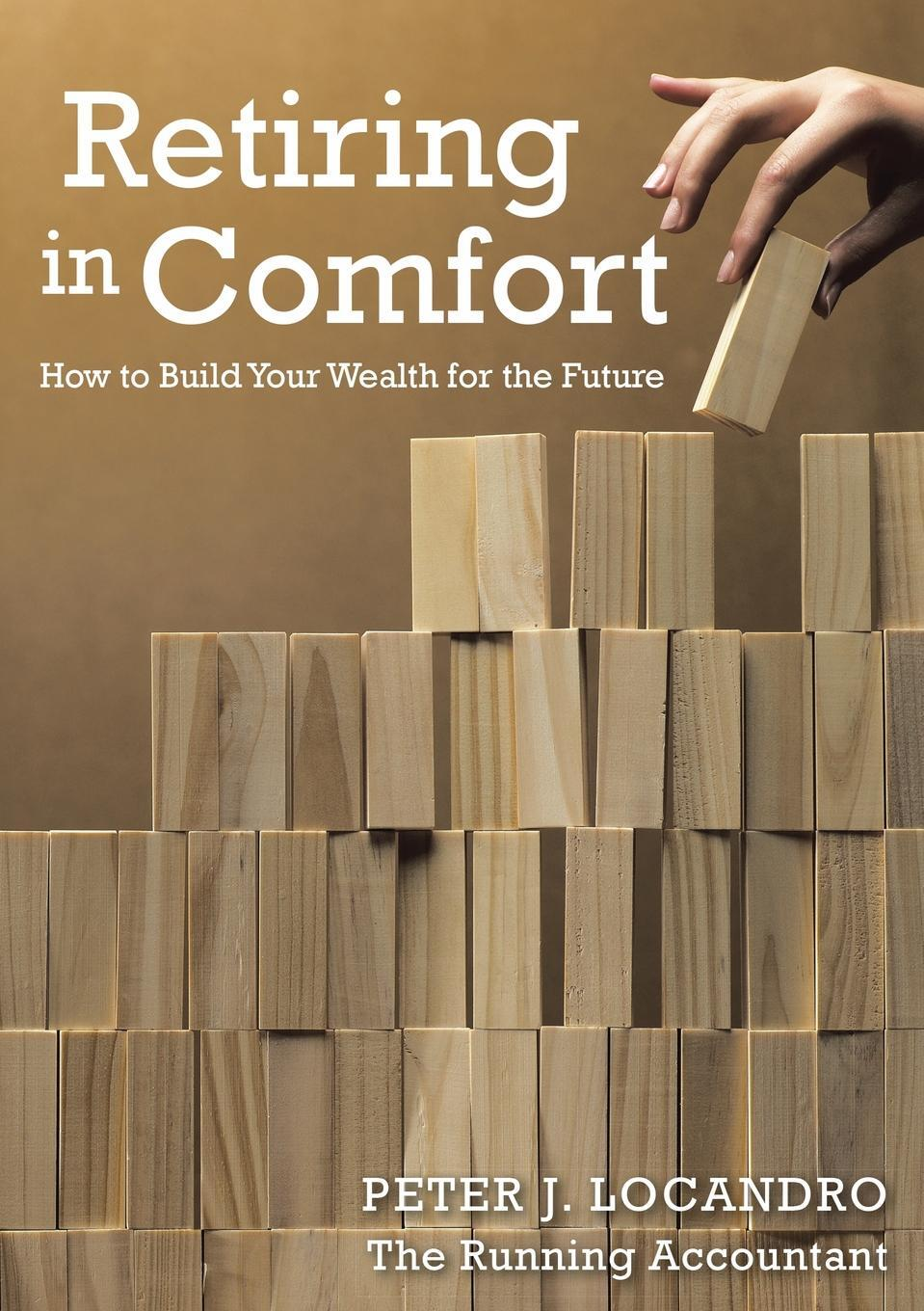 Peter Locandro. Retiring In Comfort. How to Build Your Wealth for the Future