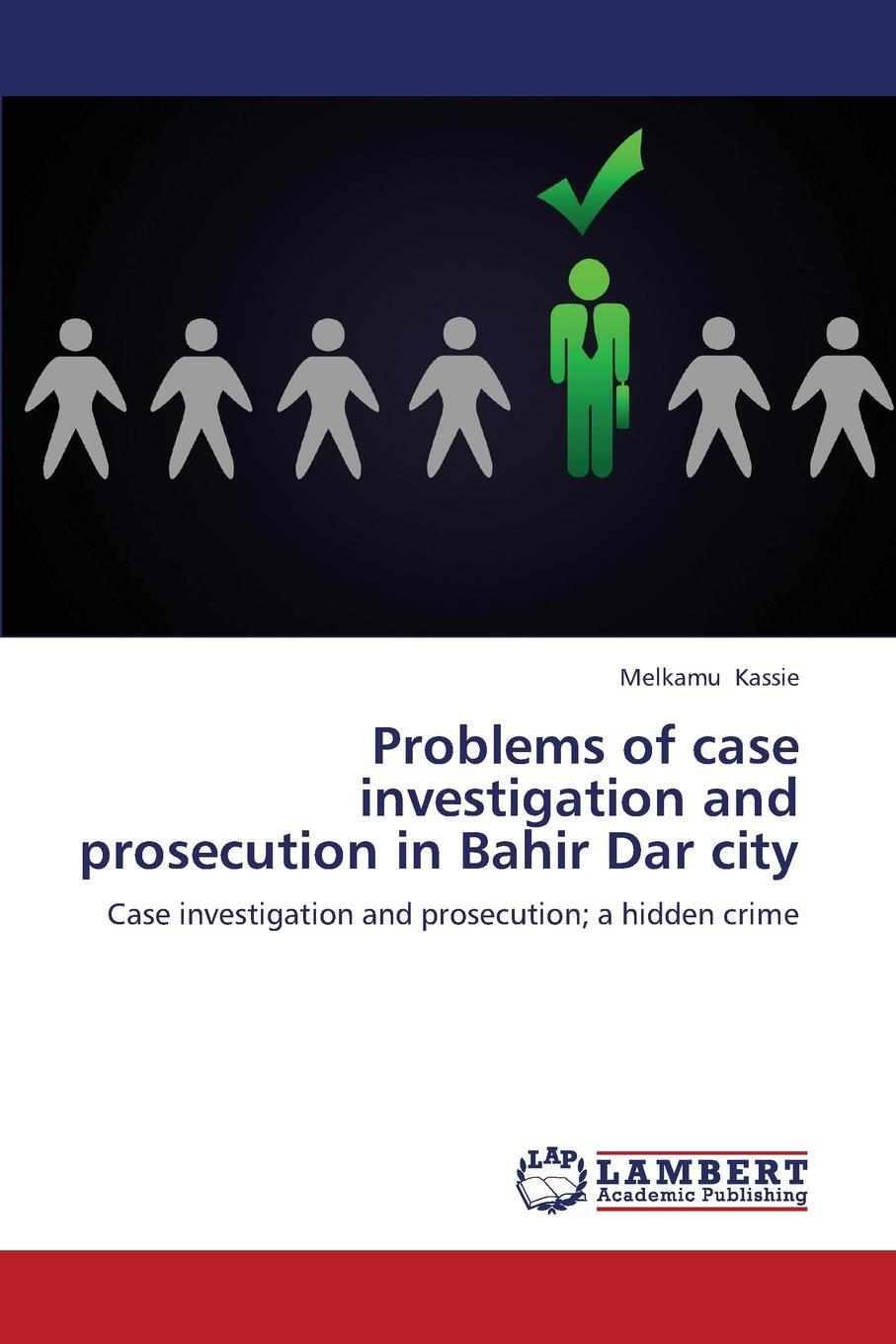 Problems of case investigation and prosecution in Bahir Dar city. Kassie Melkamu