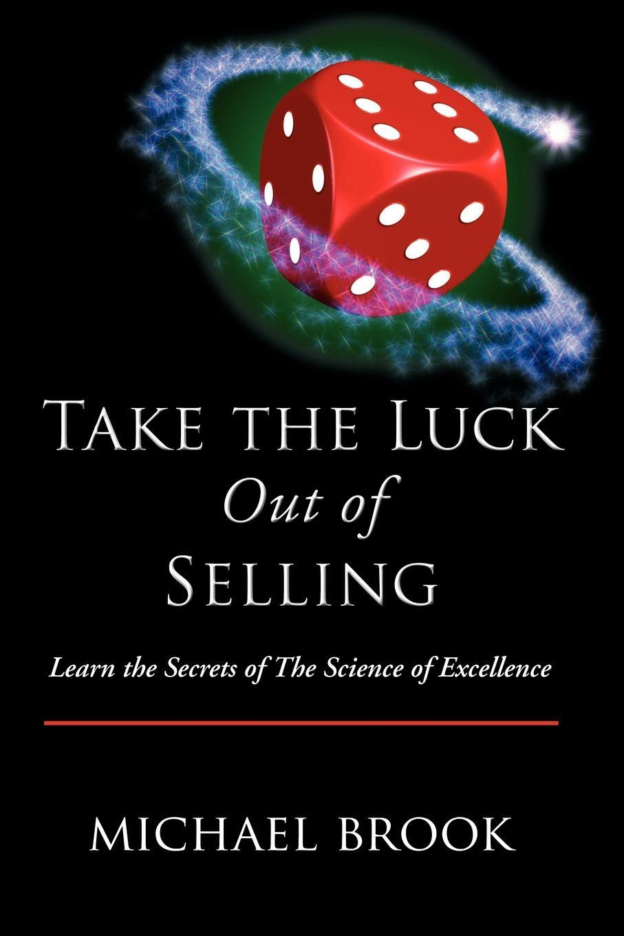 Take the Luck Out of Selling. Learn the Secrets of the Science of Excellence