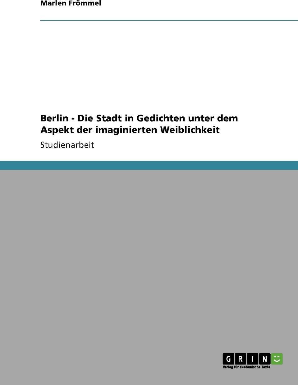 Berlin - Die Stadt in Gedichten unter dem Aspekt der imaginierten Weiblichkeit. Marlen Fr?mmel