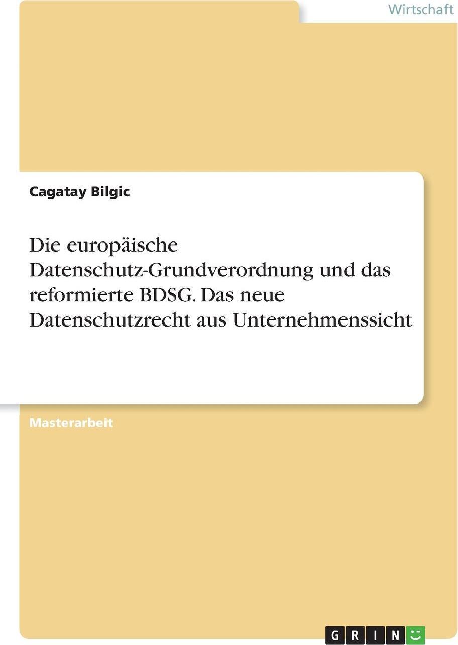 Die europaische Datenschutz-Grundverordnung und das reformierte BDSG. Das neue Datenschutzrecht aus Unternehmenssicht. Cagatay Bilgic