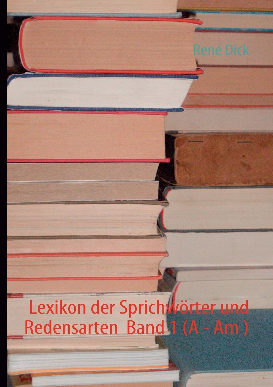René Dick. Lexikon der Sprichworter und Redensarten  Band 1 (A - Am )