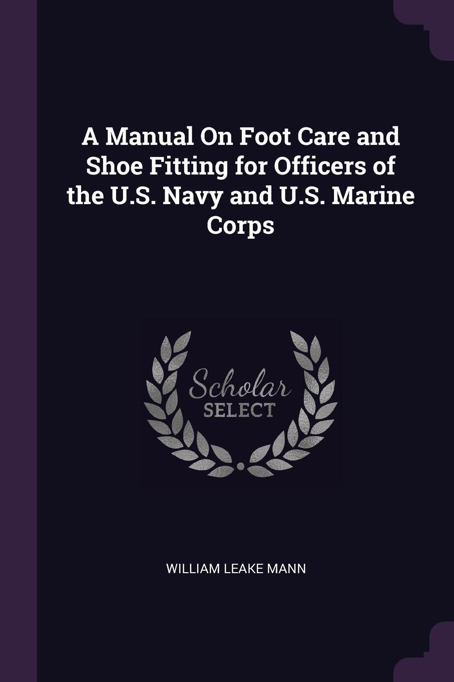 William Leake Mann. A Manual On Foot Care and Shoe Fitting for Officers of the U.S. Navy and U.S. Marine Corps