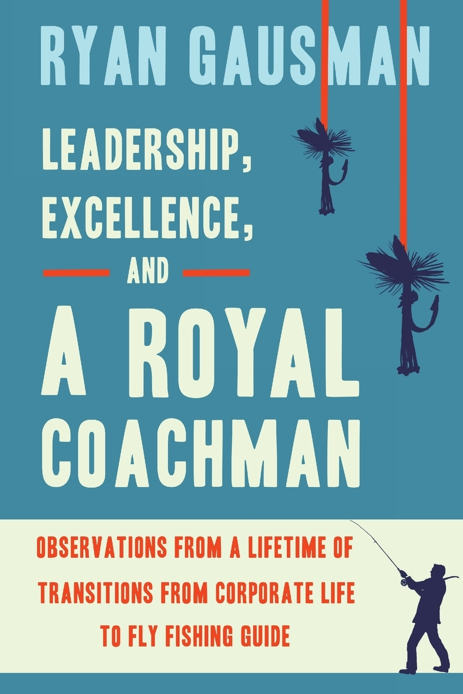 Ryan Gausman. Leadership, Excellence, and a Royal Coachman. Observations from a Lifetime of Transitions from Corporate Life to Fly Fishing Guide