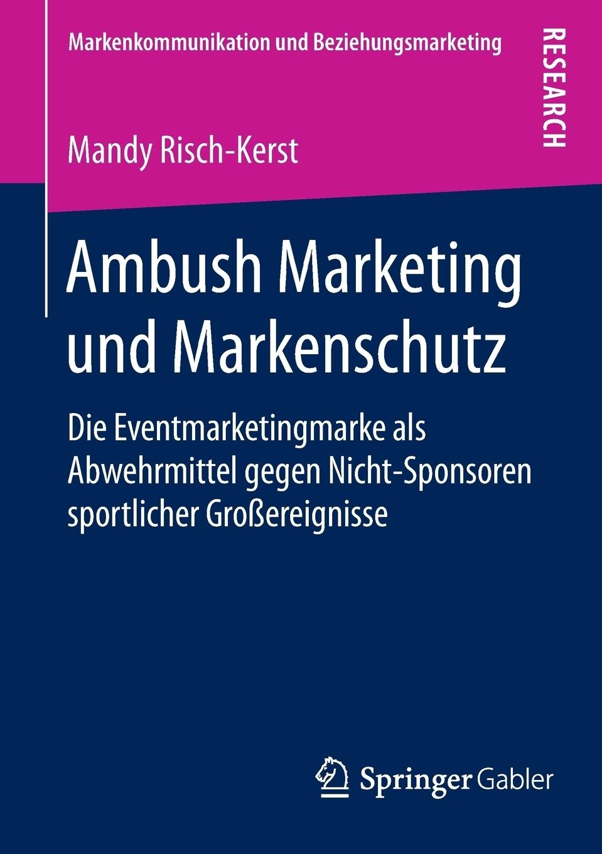 Mandy Risch-Kerst Ambush Marketing und Markenschutz. Die Eventmarketingmarke als Abwehrmittel gegen Nicht-Sponsoren sportlicher Grossereignisse