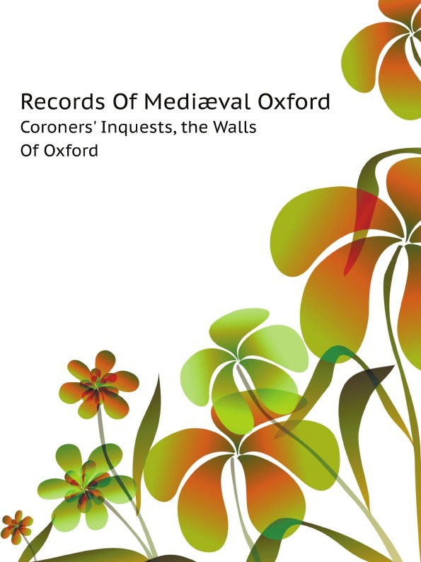 H.E. Salter Records Of Mediaeval Oxford. Coroners' Inquests, the Walls Of Oxford