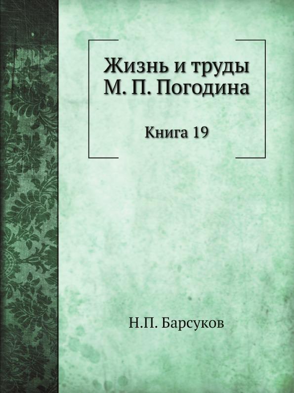Н. П. Барсуков Жизнь и труды М. П. Погодина. Книга 19