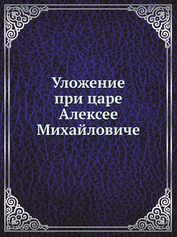 Неизвестный автор Уложение при царе Алексее Михайловиче