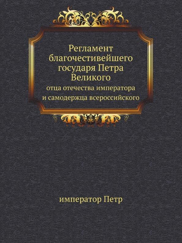 император Петр Регламент благочестивейшего государя Петра Великого. отца отечества императора и самодержца всероссийского цена 2017