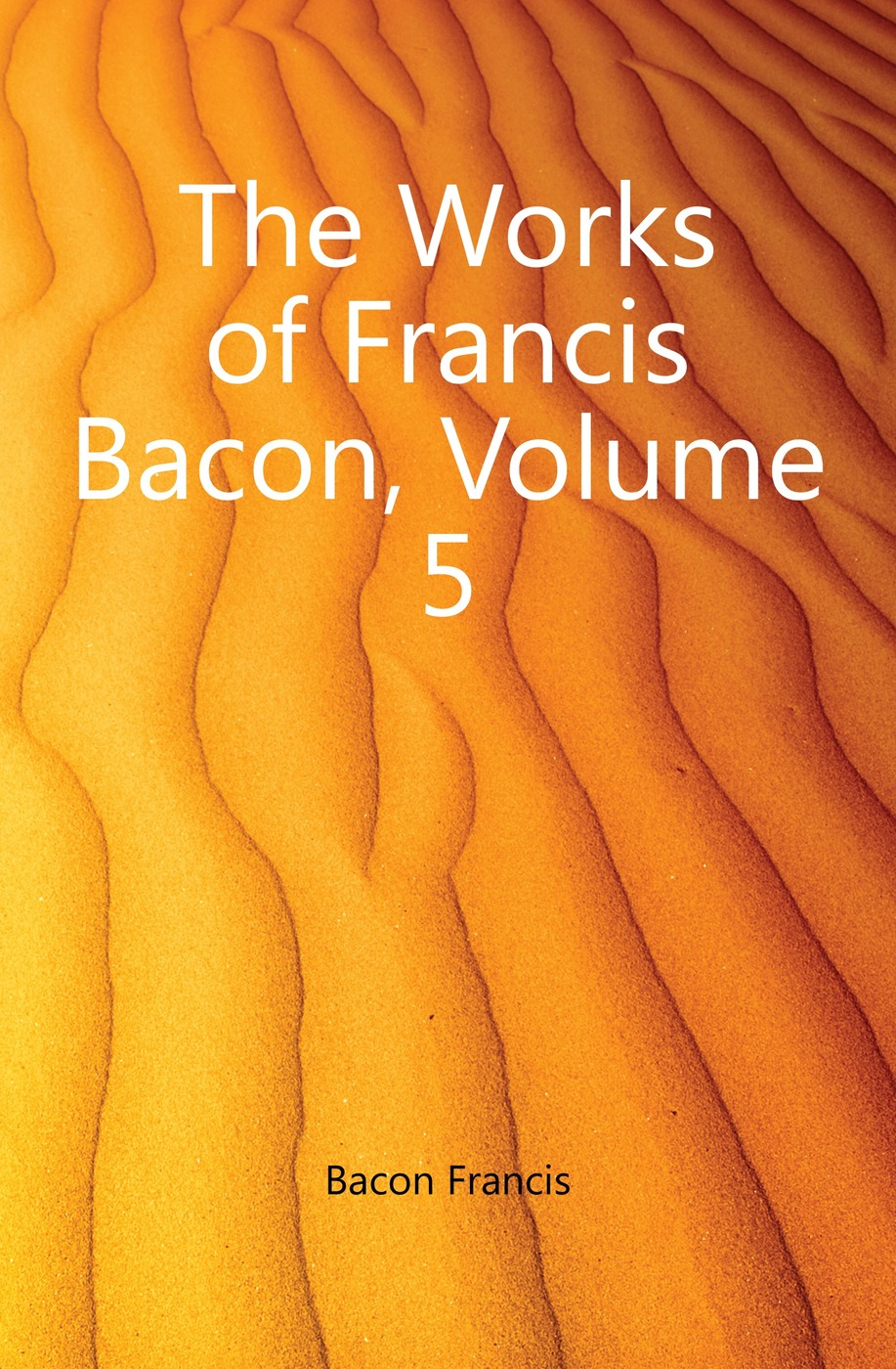 Фрэнсис Бэкон The Works of Francis Bacon, Volume 5 фрэнсис бэкон the works of francis bacon volume 13