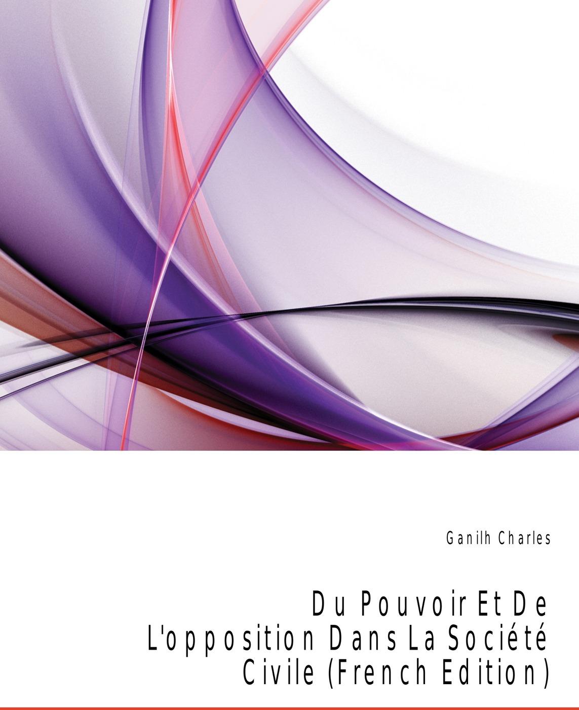 Ganilh Charles Du Pouvoir Et De L'opposition Dans La Societe Civile (French Edition) fourier charles theorie de l association et de l unite universelle french edition