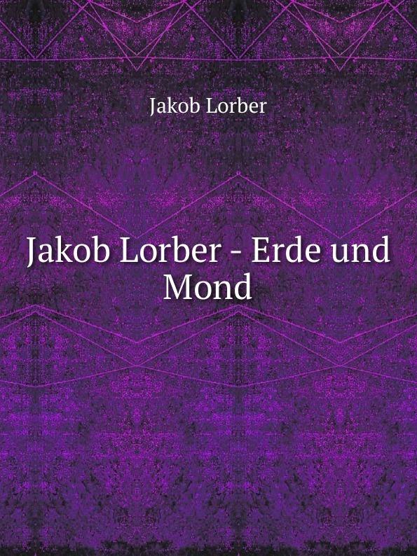 J. Lorber Jakob Lorber - Erde und Mond j lorber jakob lorber die haushaltung gottes bd 2