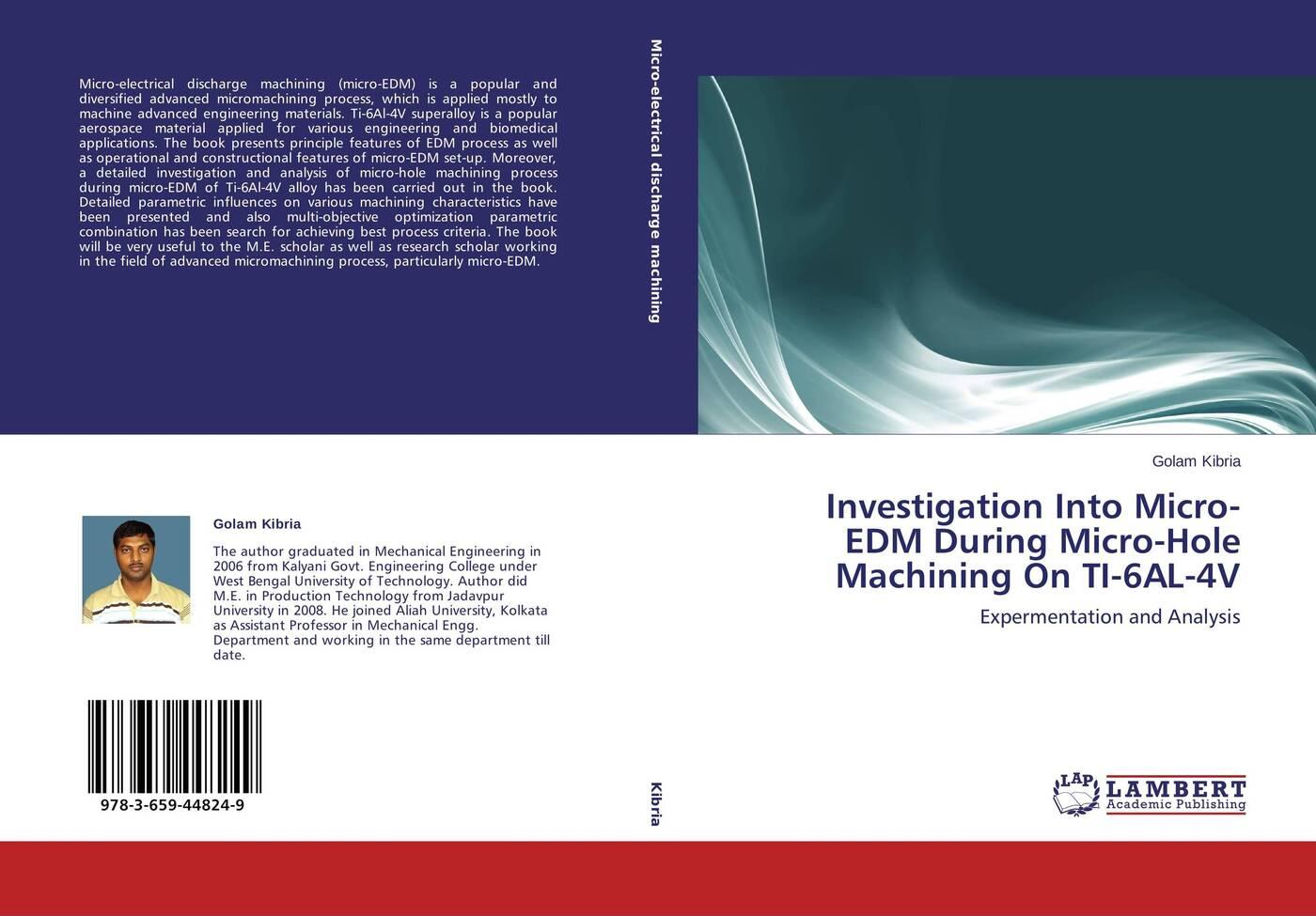 Golam Kibria Investigation Into Micro-EDM During Micro-Hole Machining On TI-6AL-4V improved machinability of titanium alloy ti 6al 4v