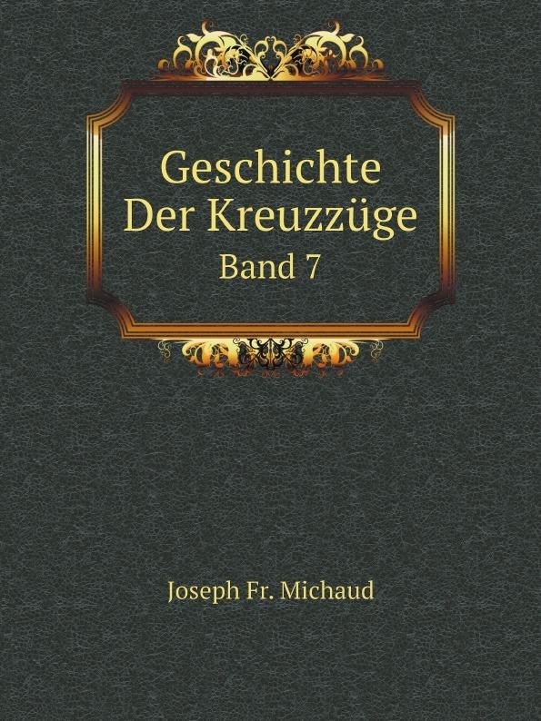 Joseph Fr. Michaud Geschichte Der Kreuzzuge. Band 7 joseph fr michaud geschichte der kreuzzuge band 7