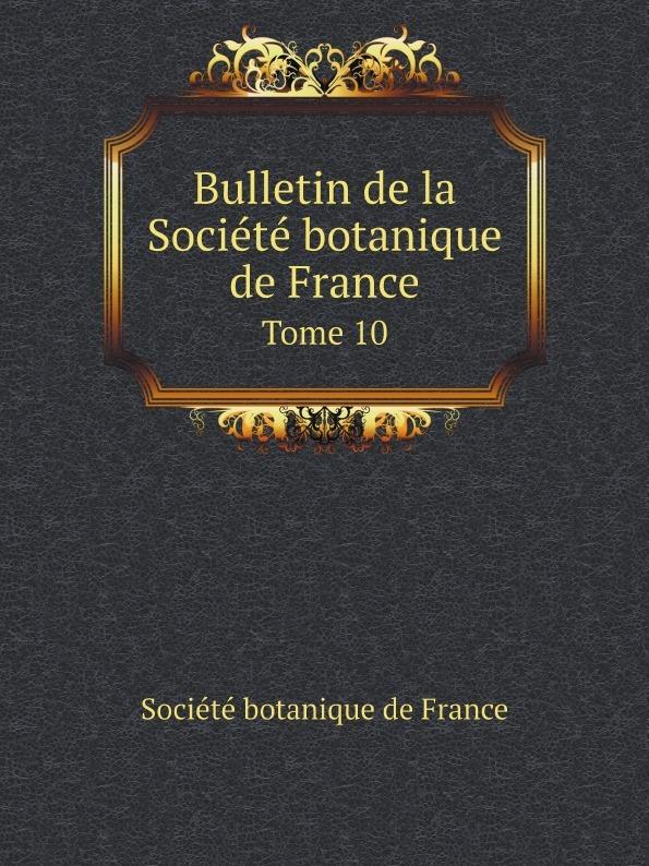 Société botanique de France Bulletin de la Societe botanique de France. Tome 10