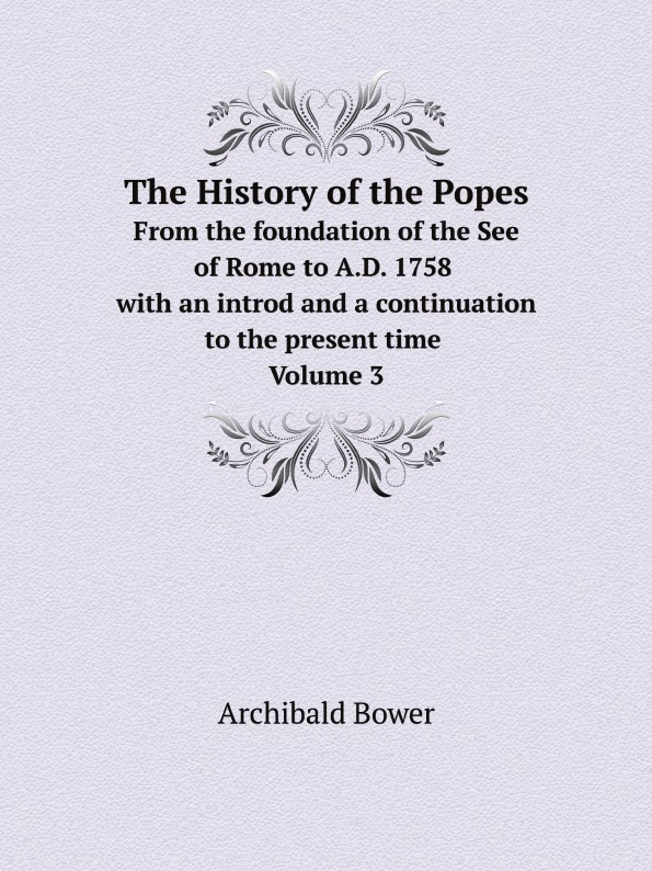 Archibald Bower The History of the Popes. From the foundation of the See of Rome to A.D. 1758 with an introd and a continuation to the present time. Volume 3 archibald bower the history of the popes vol 6