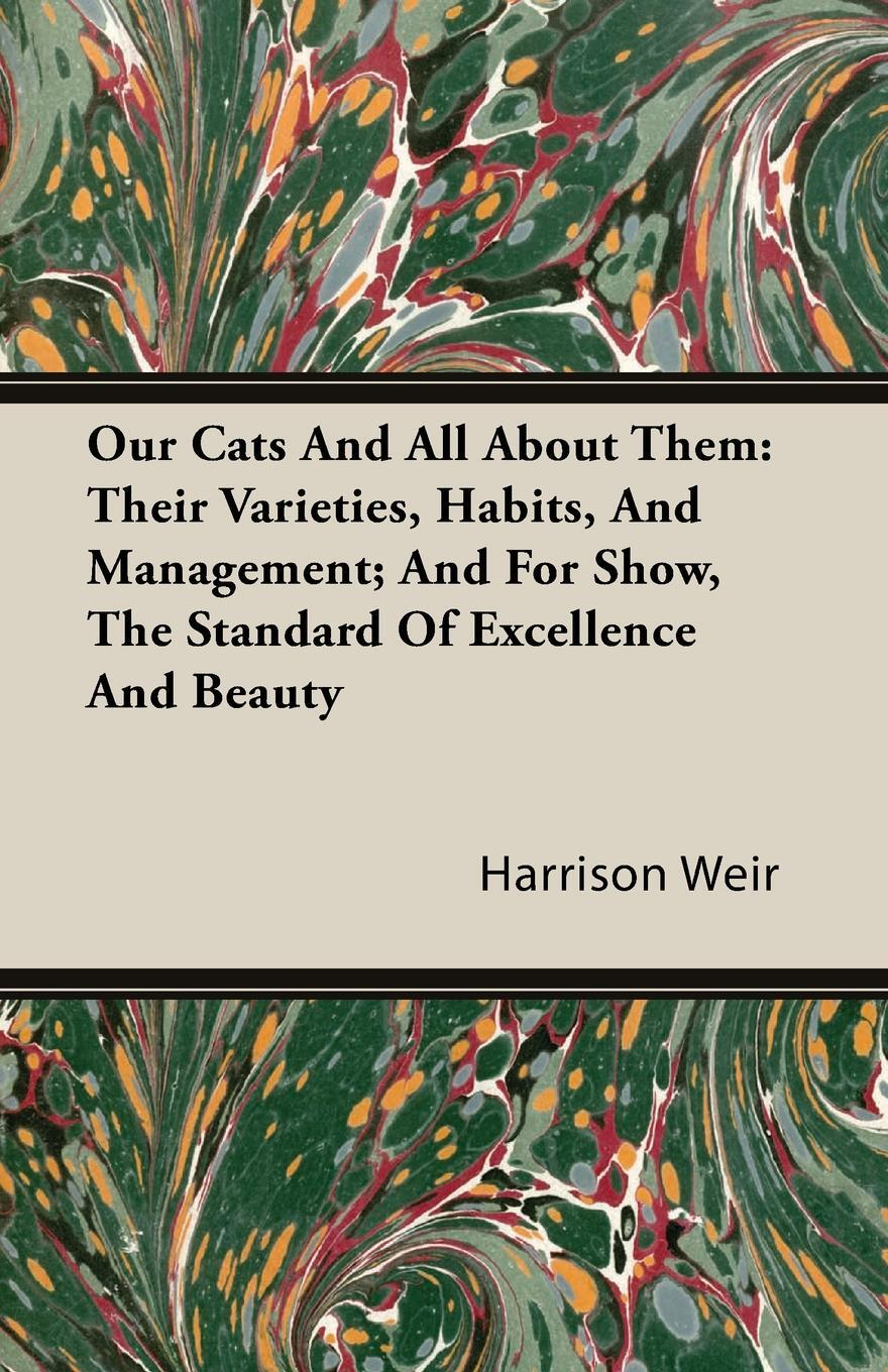 Our Cats and All about Them. Their Varieties, Habits, and Management; And for Show, the Standard of Excellence and Beauty