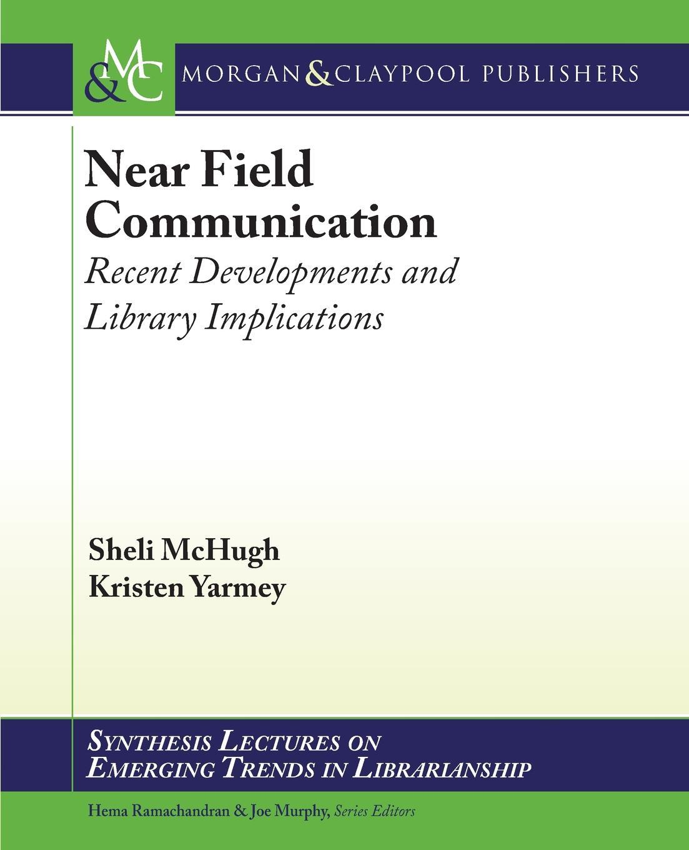 Near Field Communication. Recent Developments and Library Implications. Sheli McHugh, Kristen Yarmey