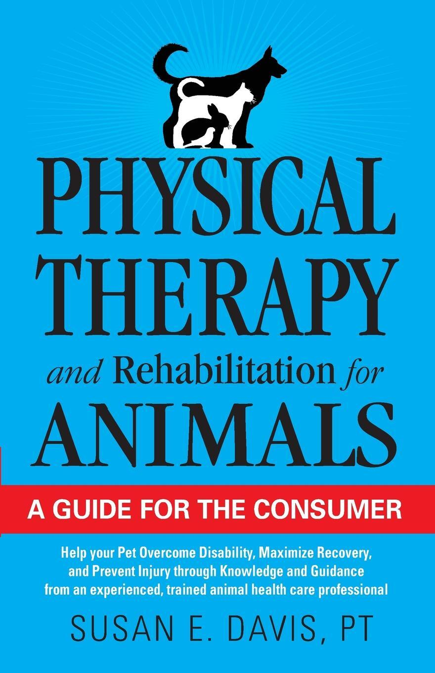 Physical Therapy and Rehabilitation for Animals. A Guide for the Consumer