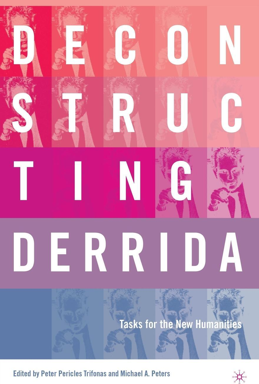 Deconstructing Derrida. Tasks for the New Humanities. Peter Pericles Trifonas, Michael Peters