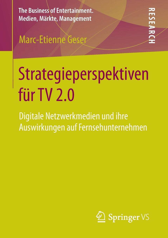 Strategieperspektiven fur TV 2.0. Digitale Netzwerkmedien und ihre Auswirkungen auf Fernsehunternehmen. Marc-Etienne Geser