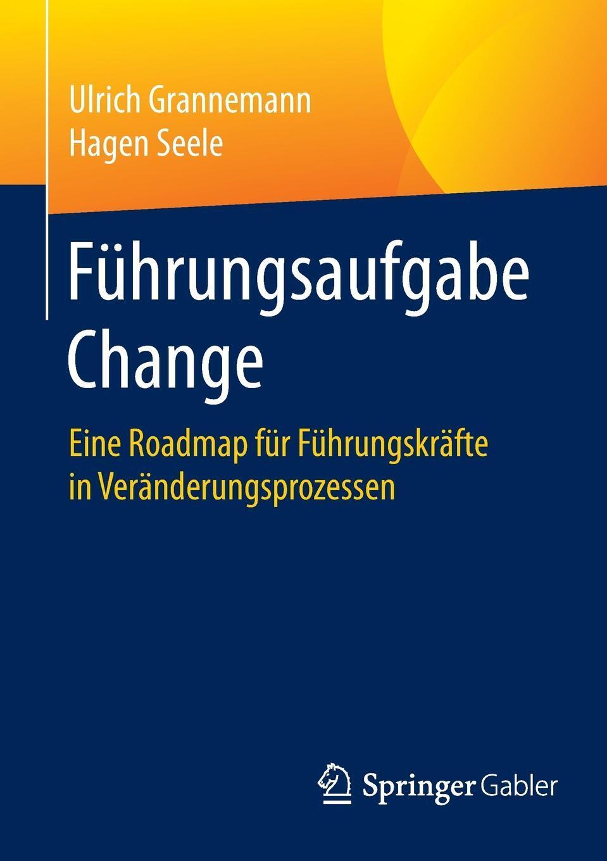 Ulrich Grannemann, Hagen Seele. Fuhrungsaufgabe Change. Eine Roadmap fur Fuhrungskrafte in Veranderungsprozessen