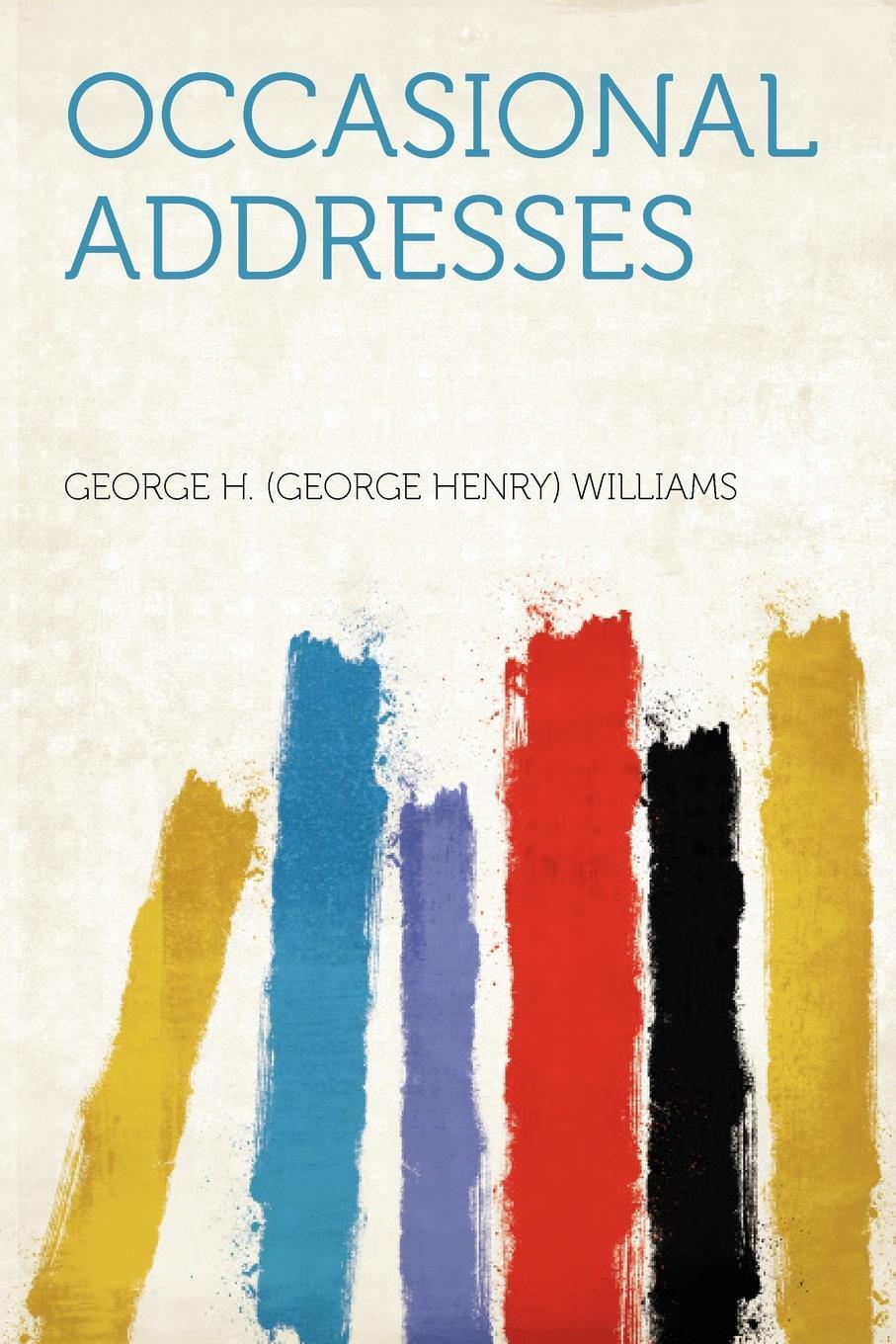 George H. (George Henry) Williams. Occasional Addresses
