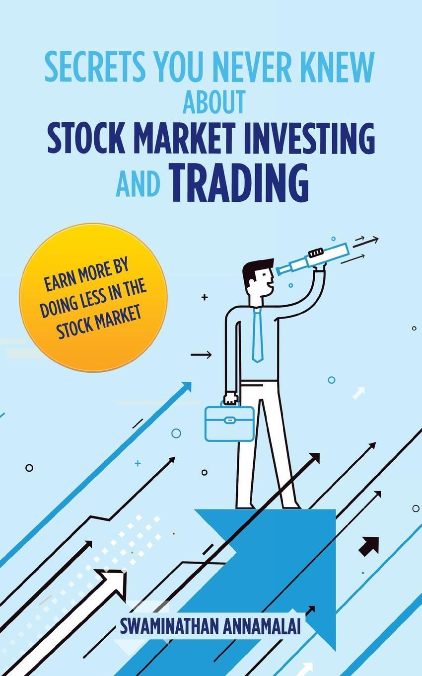 Secrets You Never Knew About Stock Market Investing and Trading. Earn More by Doing Less in the Stock Market.