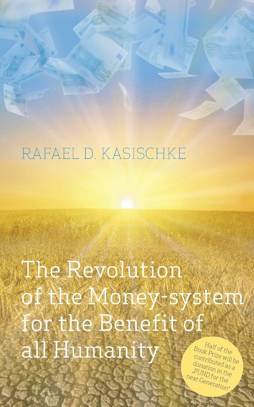 The Revolution of the Money-system for the Benefit of all humanity. Rafael D. Kasischke