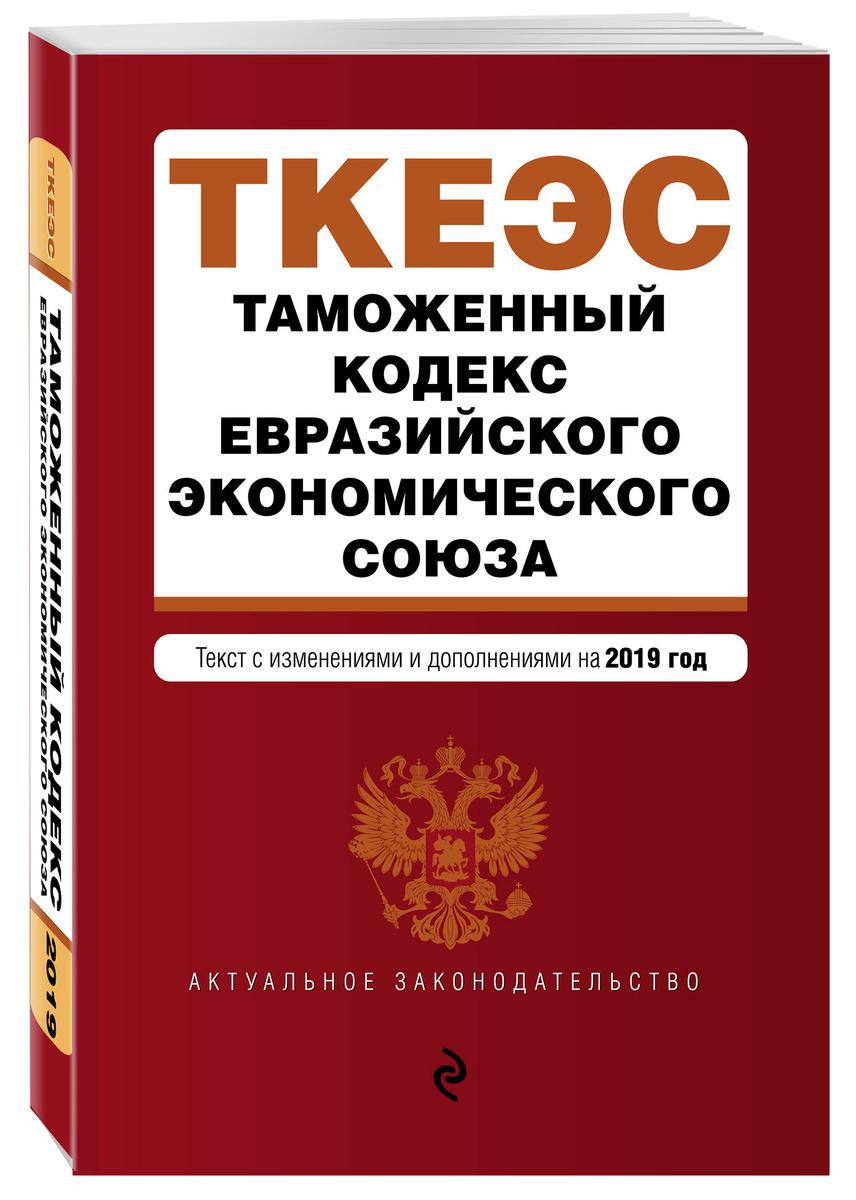 Таможенный кодекс Евразийского экономического союза. Текст с изм. и доп. на 2019 г. | Нет автора  #1