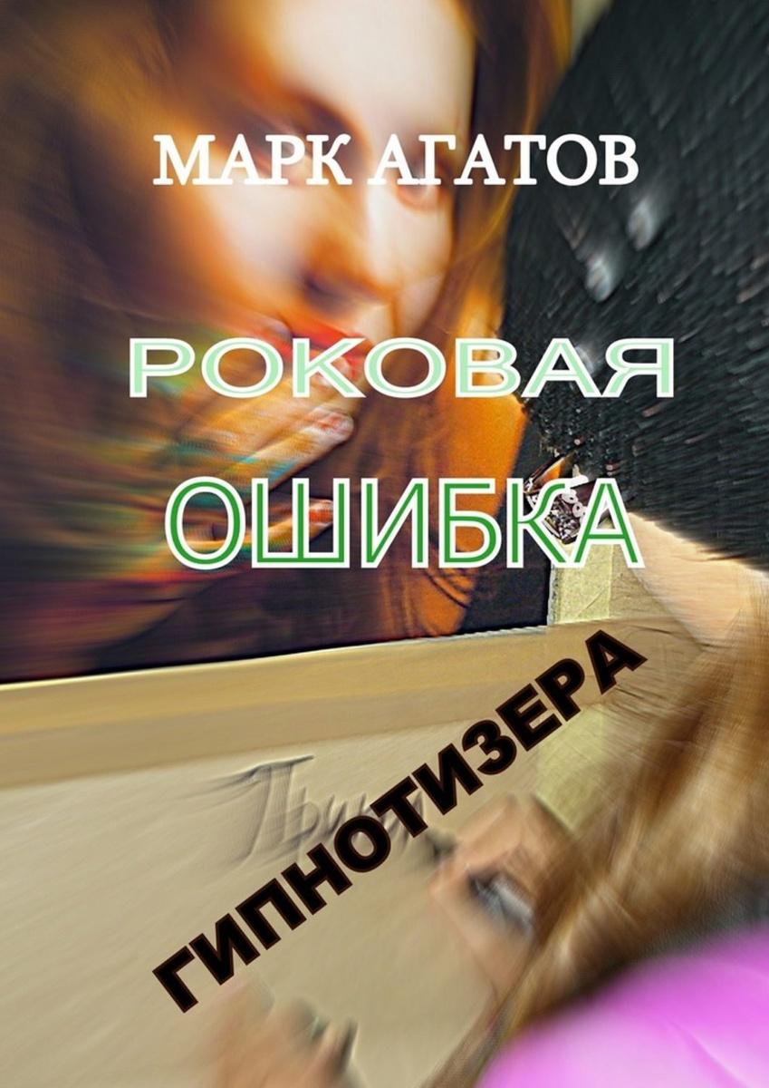 Роковая ошибка гипнотизера   Агатов Марк #1