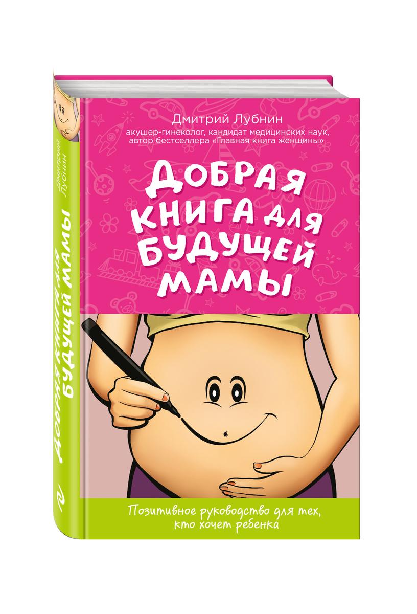 Добрая книга для будущей мамы. Позитивное руководство для тех, кто хочет ребенка | Лубнин Дмитрий Михайлович #1
