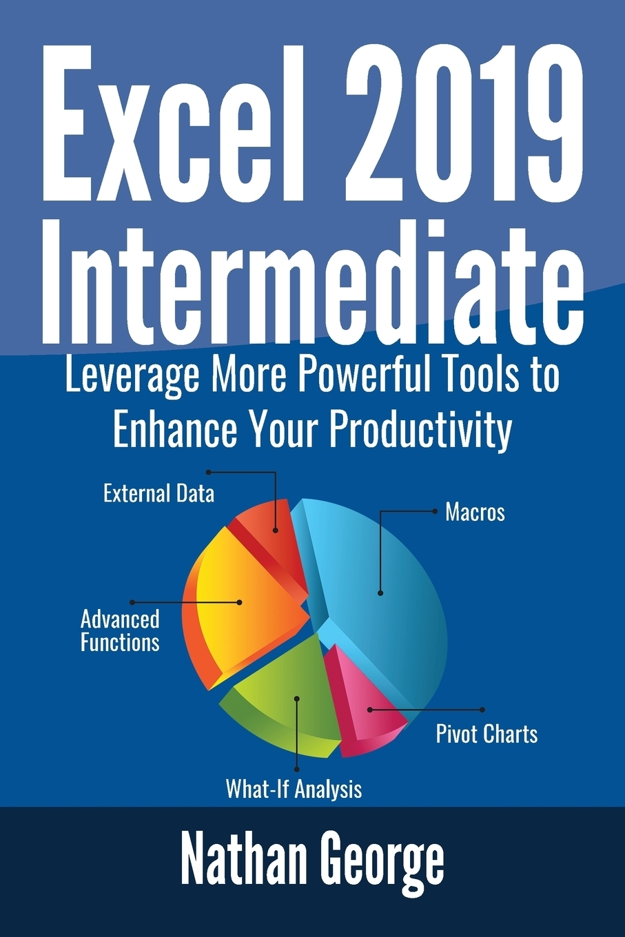 Nathan George Excel 2019 Intermediate. Leverage More Powerful Tools to Enhance Your Productivity