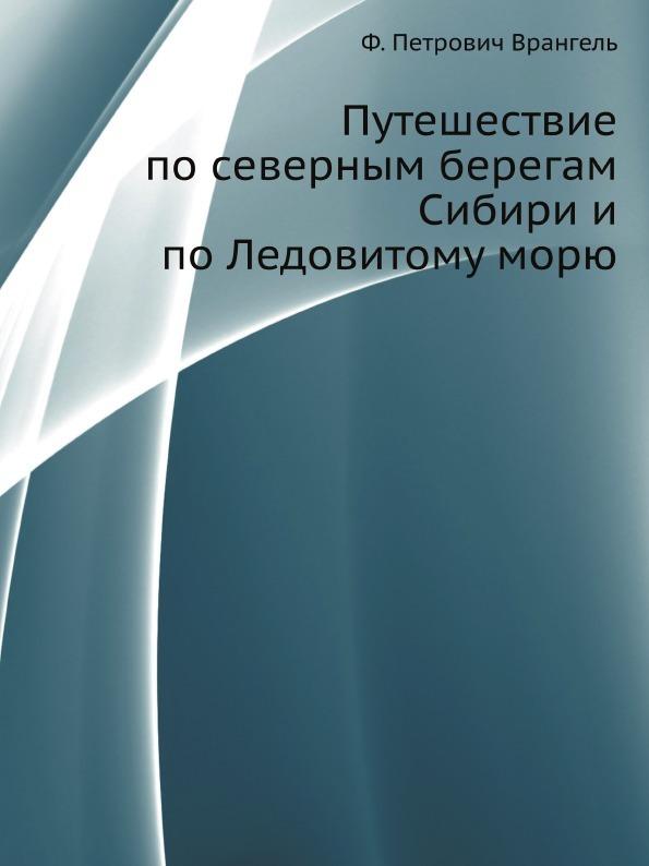 Ф.П. Врангель Путешествие по северным берегам Сибири и по Ледовитому морю