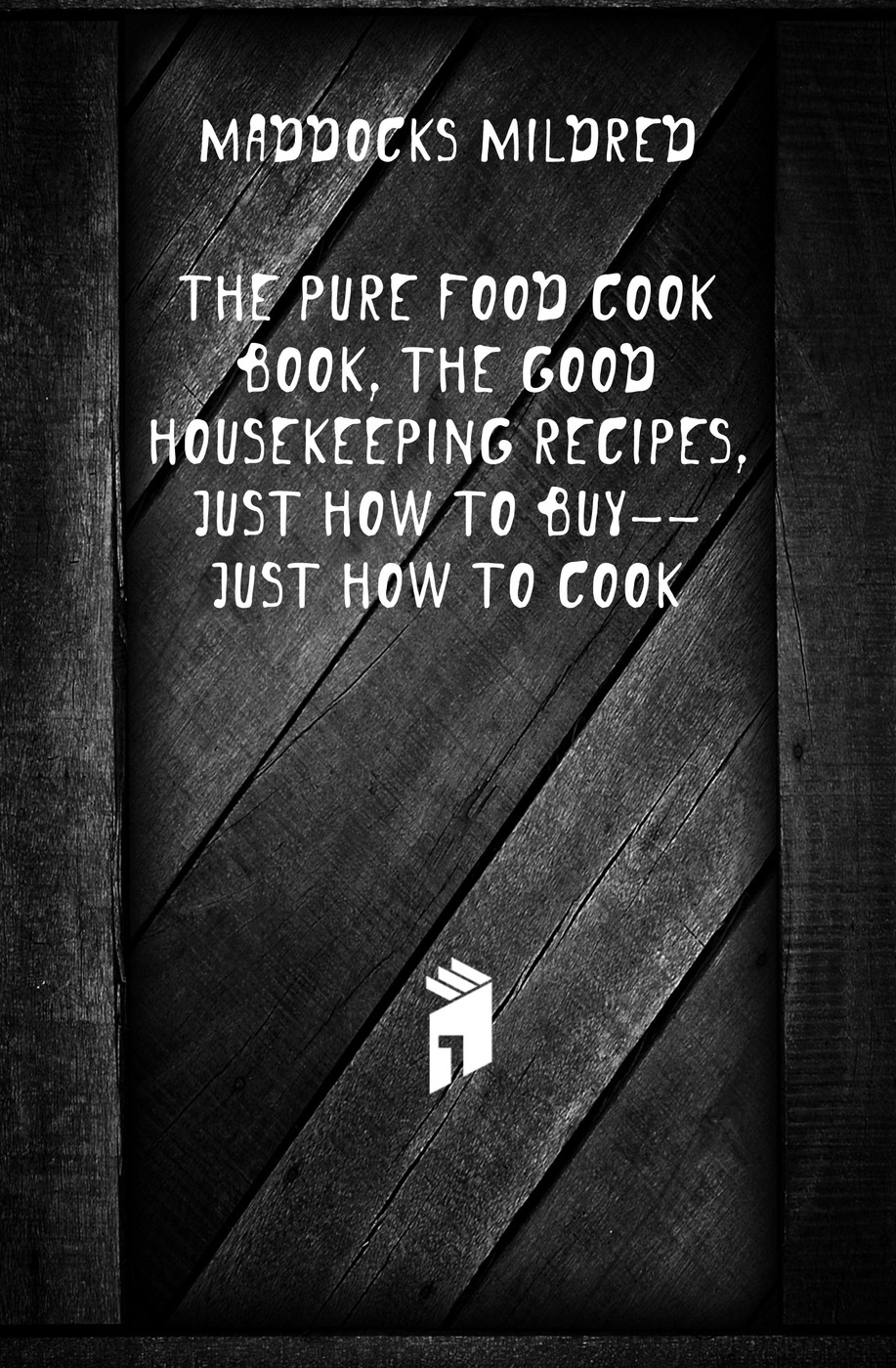 Maddocks Mildred The pure food cook book, the Good housekeeping recipes, just how to buy--just how to cook delia s how to cook book three