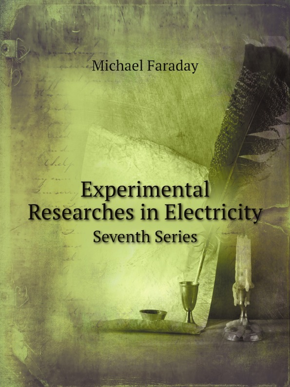 Faraday Michael Experimental Researches in Electricity. Seventh Series