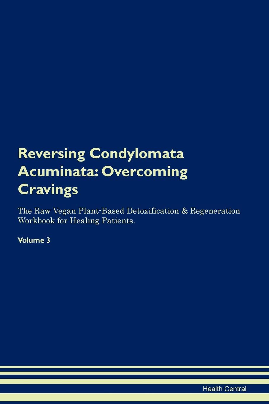 Reversing Condylomata Acuminata. Overcoming Cravings The Raw Vegan Plant-Based Detoxification & Regeneration Workbook for Healing Patients. Volume 3