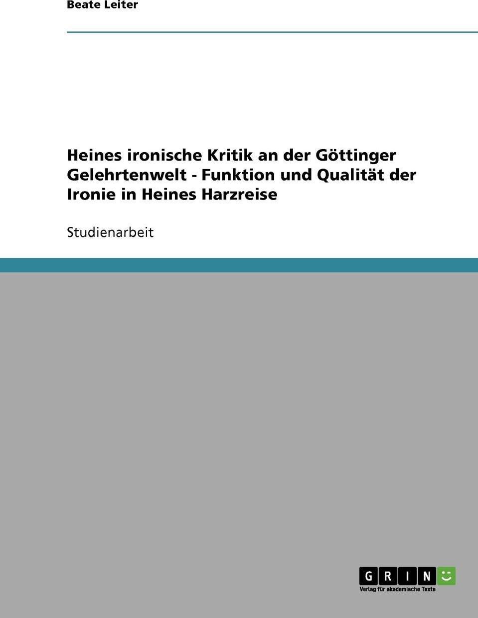 Heines ironische Kritik an der Gottinger Gelehrtenwelt - Funktion und Qualitat der Ironie in Heines Harzreise. Beate Leiter
