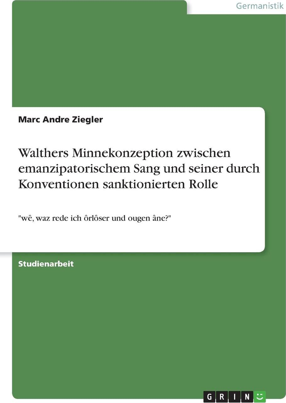 Walthers Minnekonzeption zwischen  emanzipatorischem Sang und seiner durch Konventionen sanktionierten Rolle. Marc Andre Ziegler