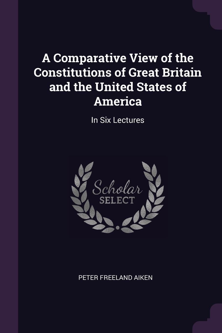 Peter Freeland Aiken. A Comparative View of the Constitutions of Great Britain and the United States of America. In Six Lectures
