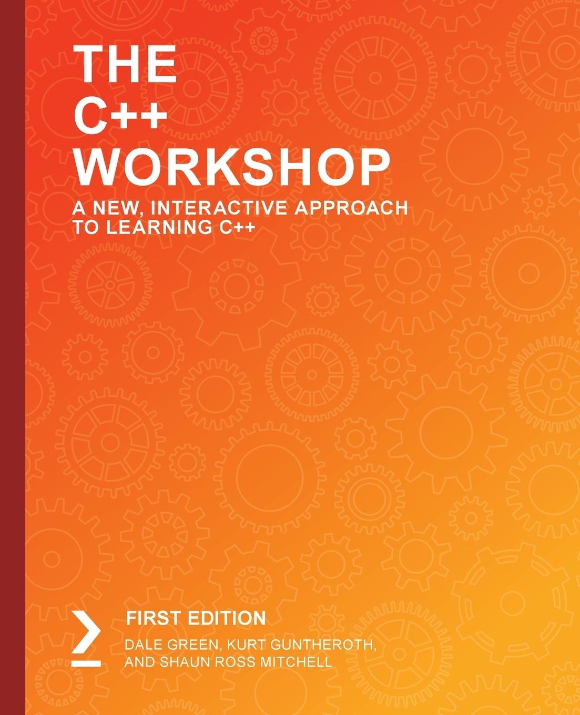 Dale Green, Kurt Guntheroth, Shaun Ross Mitchell. The C++ Workshop