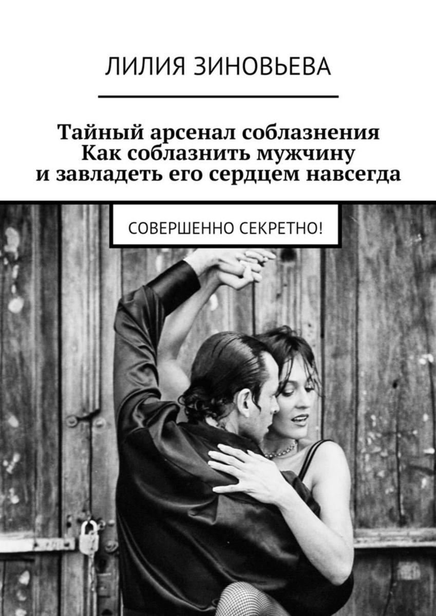 Тайный арсенал соблазнения. Как соблазнить мужчину и завладеть его сердцем навсегда. Совершенно секретно! #1