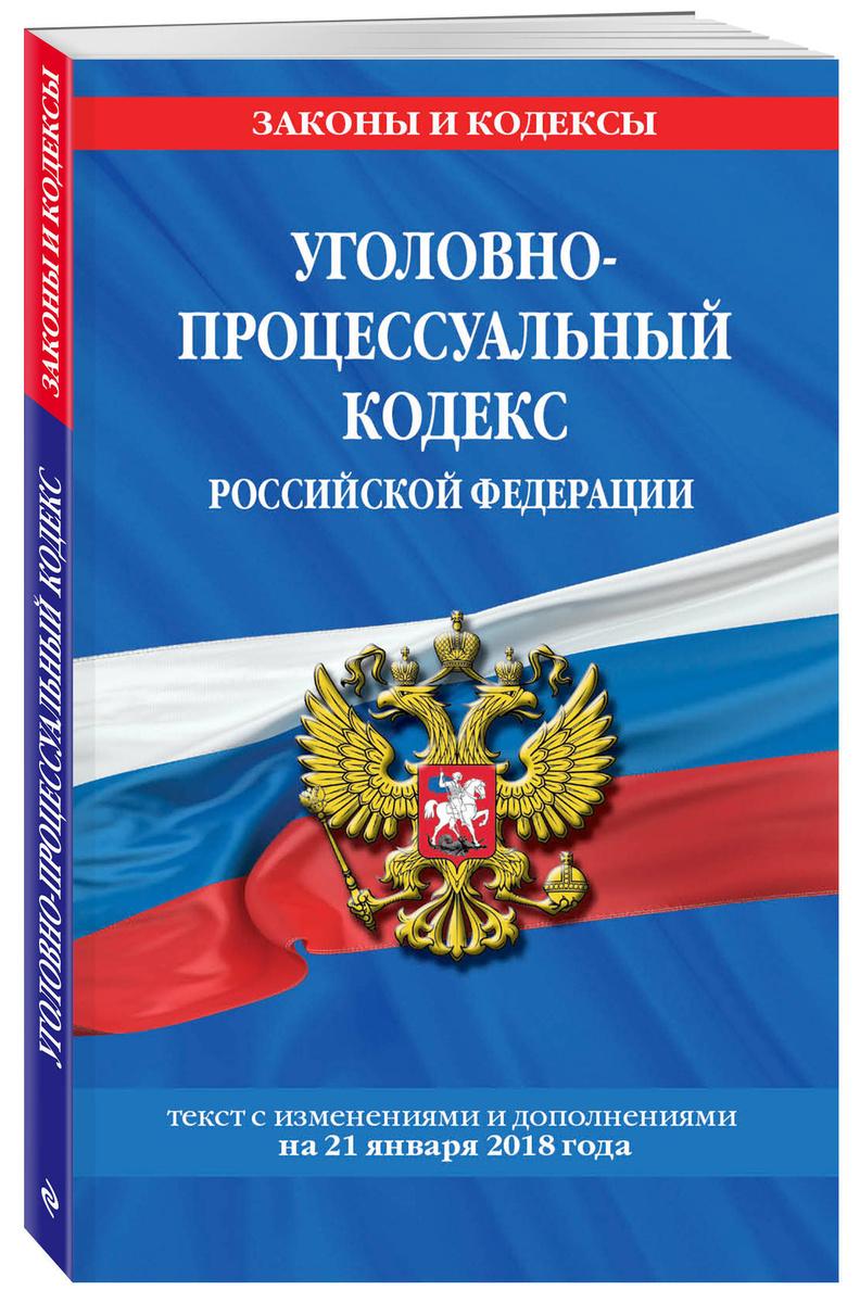 Уголовно-процессуальный кодекс Российской Федерации: текст с посл. изм. и доп. на 21 января 2018 г. | #1