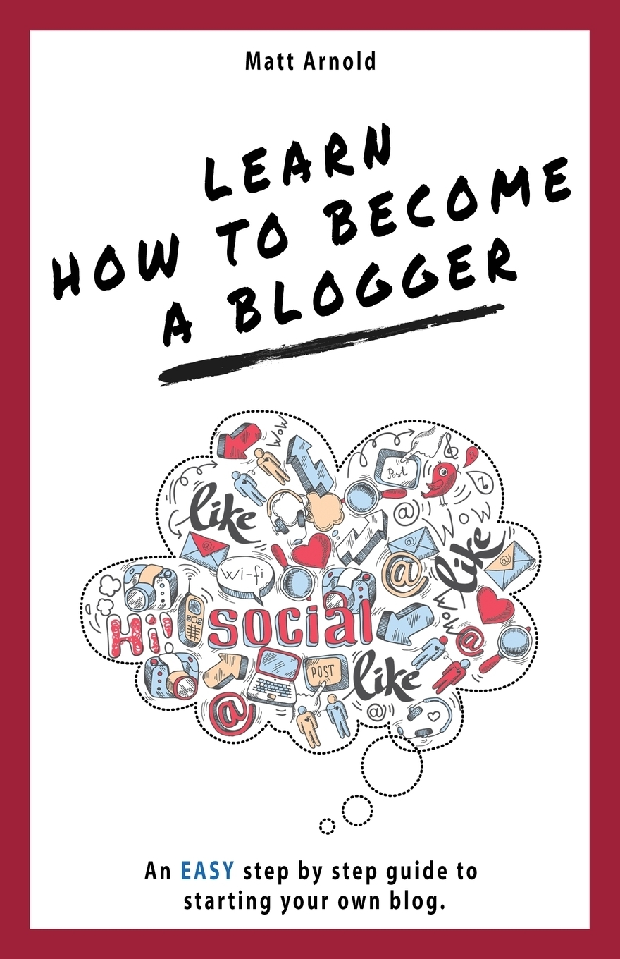 Matthew Arnold Learn how to become a blogger. An EASY step by step guide to starting your own blog blog