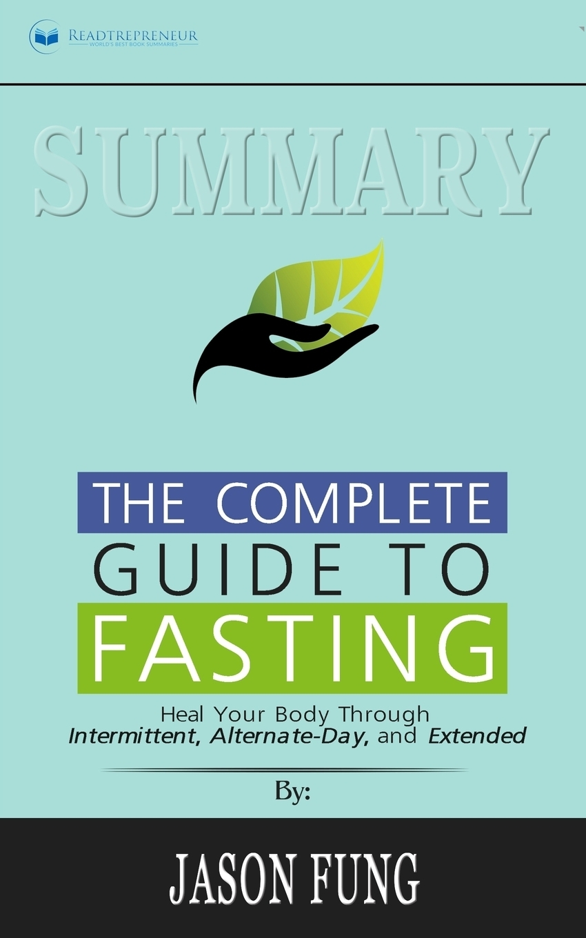Readtrepreneur Publishing Summary of The Complete Guide to Fasting. Heal Your Body Through Intermittent, Alternate-Day, and Extended by Jason Fung Jimmy Moore