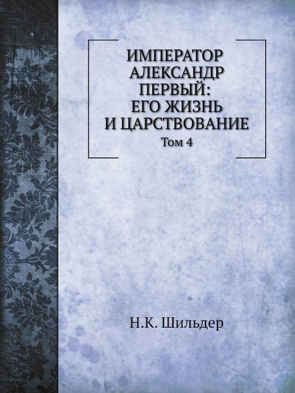 Н. К. Шильдер Император Александр Первый: его жизнь и царствование. Том 4