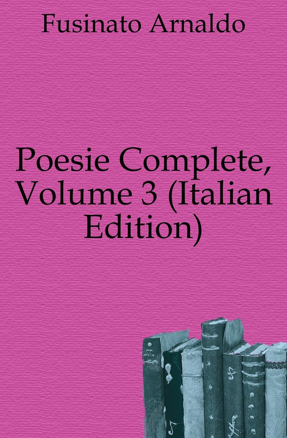 Fusinato Arnaldo Poesie Complete, Volume 3 (Italian Edition) fuà fusinato erminia versi italian edition