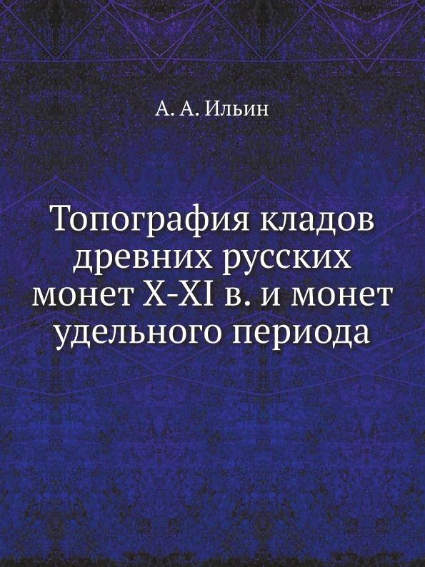 А.А. Ильин Топография кладов древних русских монет X-XI в. и монет удельного периода