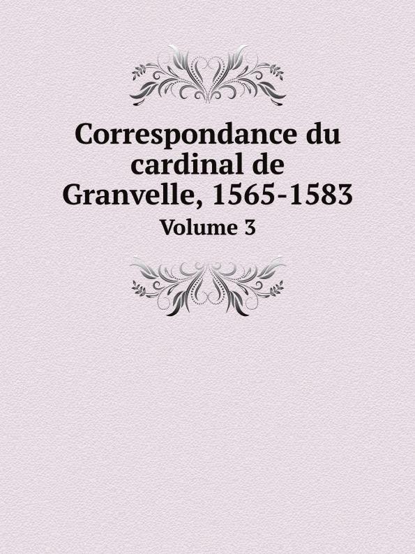 Antoine Perrenot de Granvelle Correspondance du cardinal de Granvelle, 1565-1583. Volume 3 a p granvelle correspondance du cardinal de granvelle 1584 volume xi